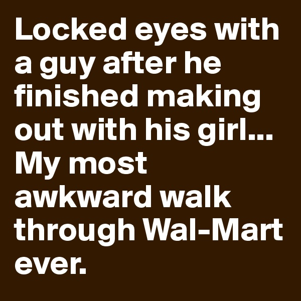 Locked eyes with a guy after he finished making out with his girl... My most awkward walk through Wal-Mart ever.