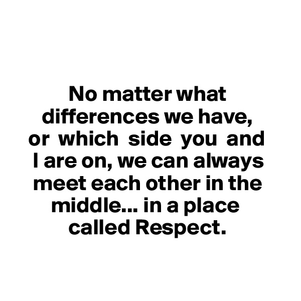 No matter what            differences we have,     or  which  side  you  and      I are on, we can always         meet each other in the          middle... in a place              called Respect.