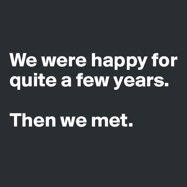 We were happy for quite a few years.   Then we met.