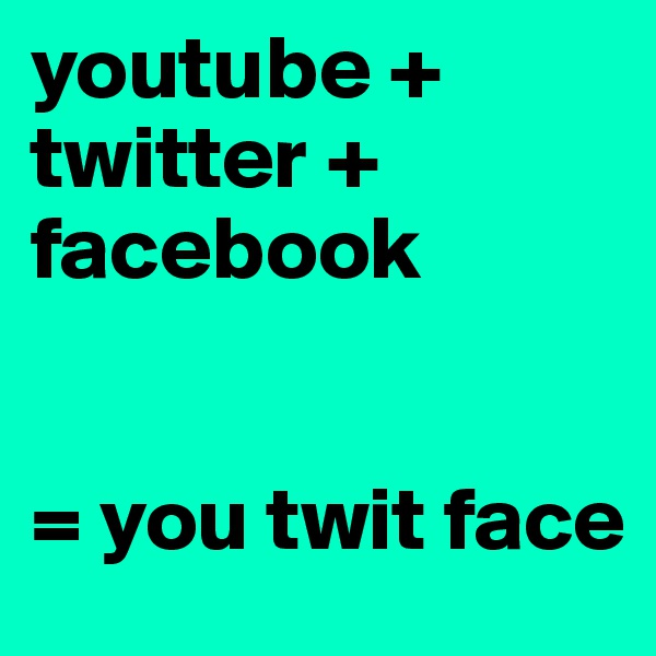 youtube + twitter +  facebook   = you twit face