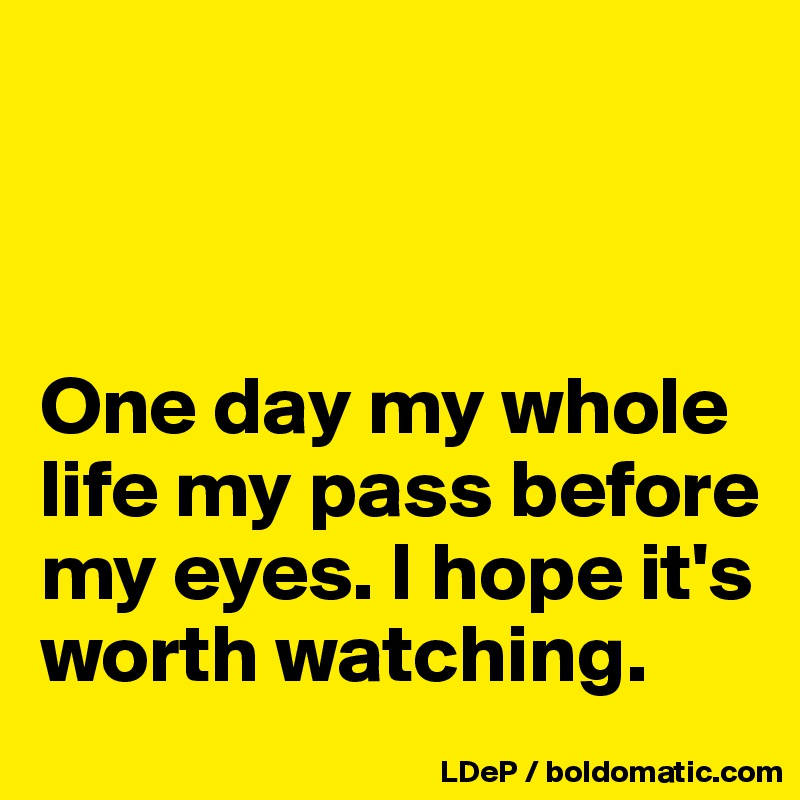 One day my whole life my pass before my eyes. I hope it's worth watching.