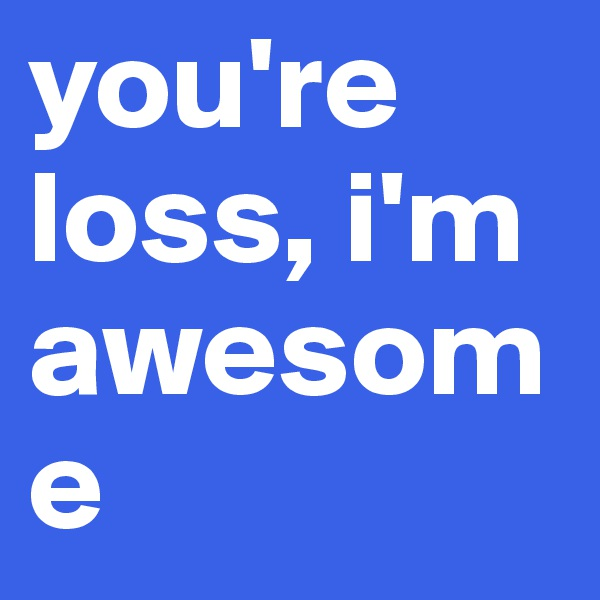 you're loss, i'm awesome
