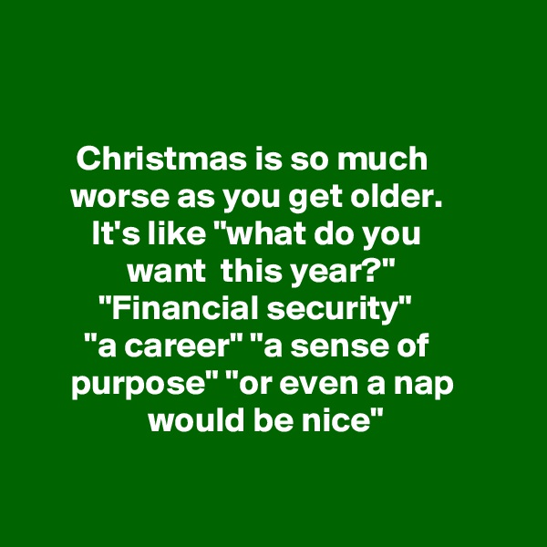 "Christmas is so much                  worse as you get older.             It's like ""what do you               want  this year?""            ""Financial security""          ""a career"" ""a sense of                  purpose"" ""or even a nap                   would be nice"""