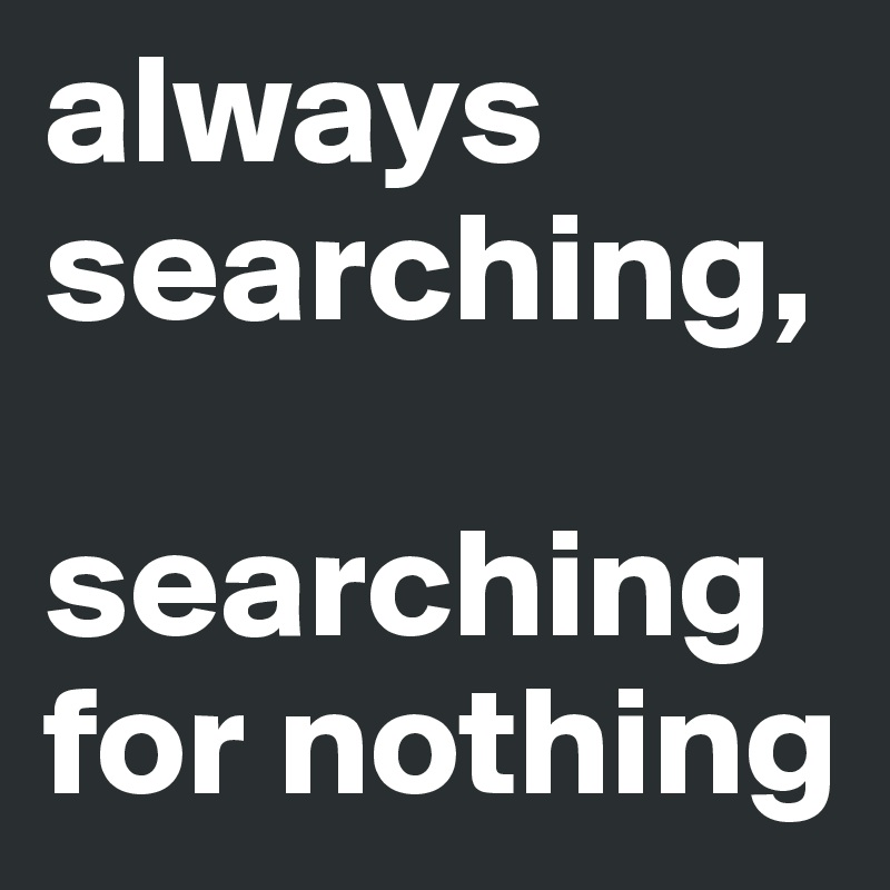always searching,   searching for nothing