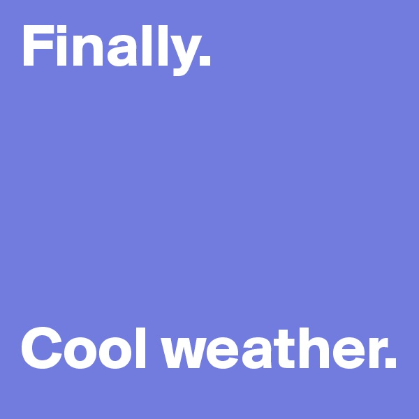 Finally.      Cool weather.