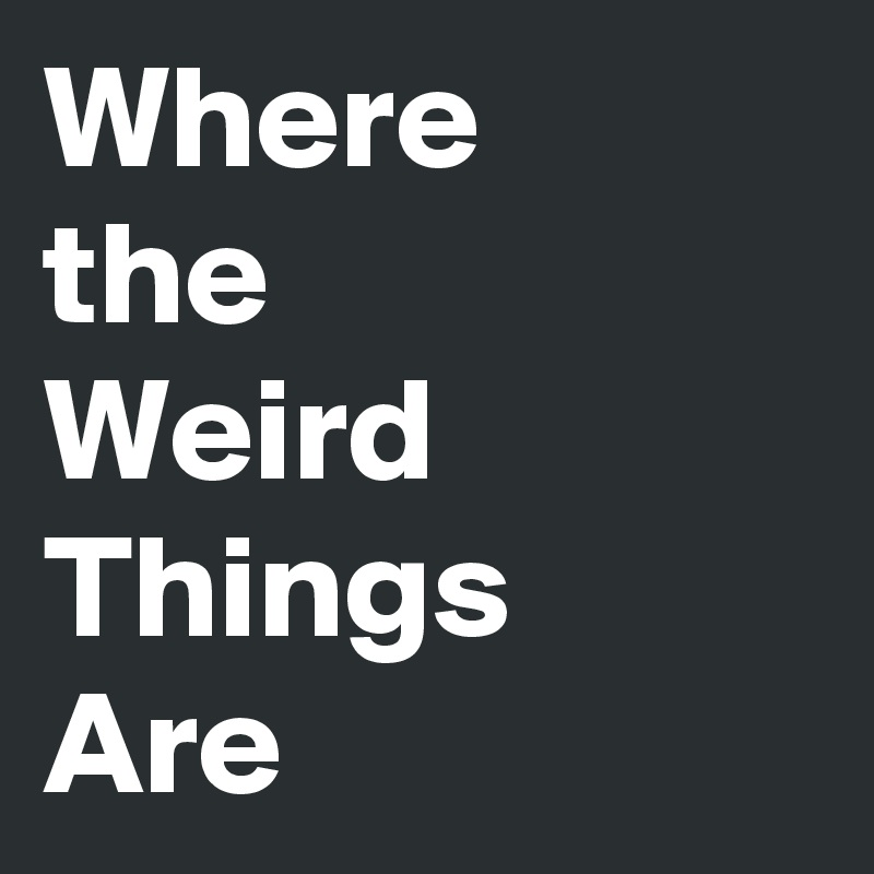 Where the Weird Things Are