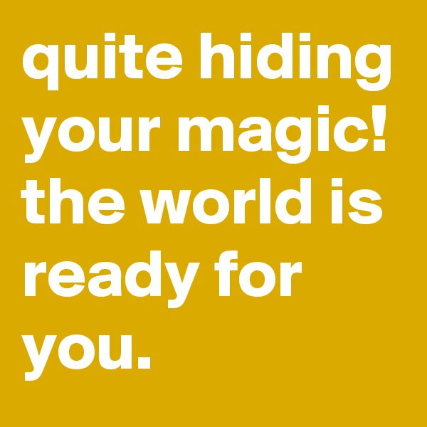 quite hiding your magic!  the world is ready for you.