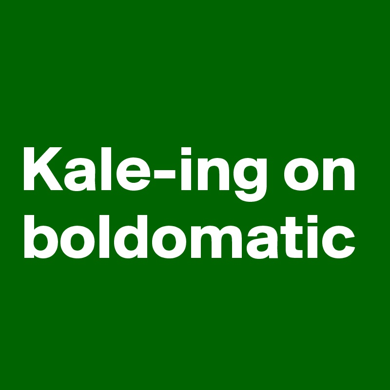Kale-ing on boldomatic
