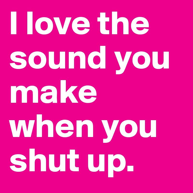 I love the sound you make when you shut up.