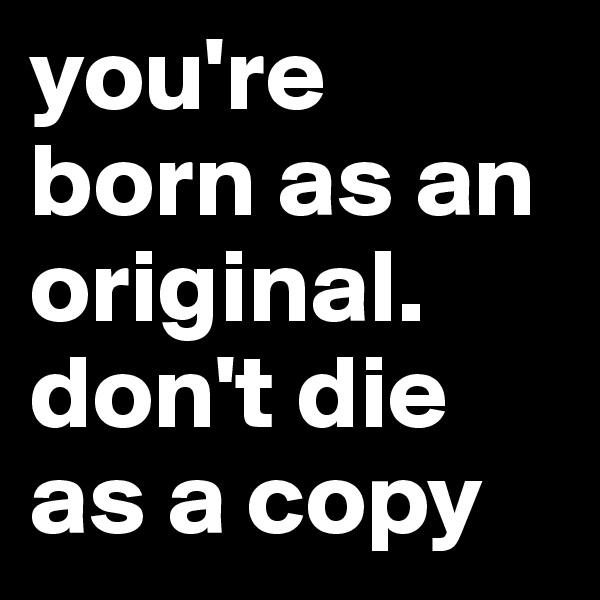 you're born as an original. don't die as a copy