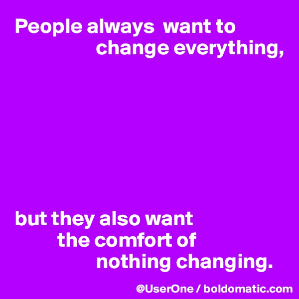 People always  want to                     change everything,        but they also want           the comfort of                    nothing changing.