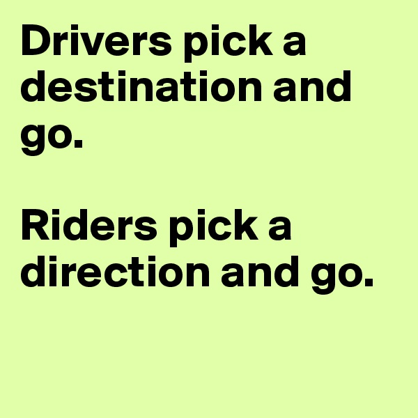 Drivers pick a destination and go.   Riders pick a direction and go.