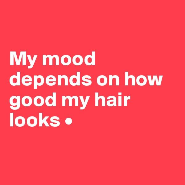 My mood depends on how good my hair looks •