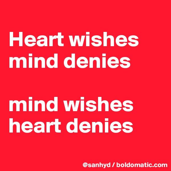 Heart wishes mind denies  mind wishes heart denies