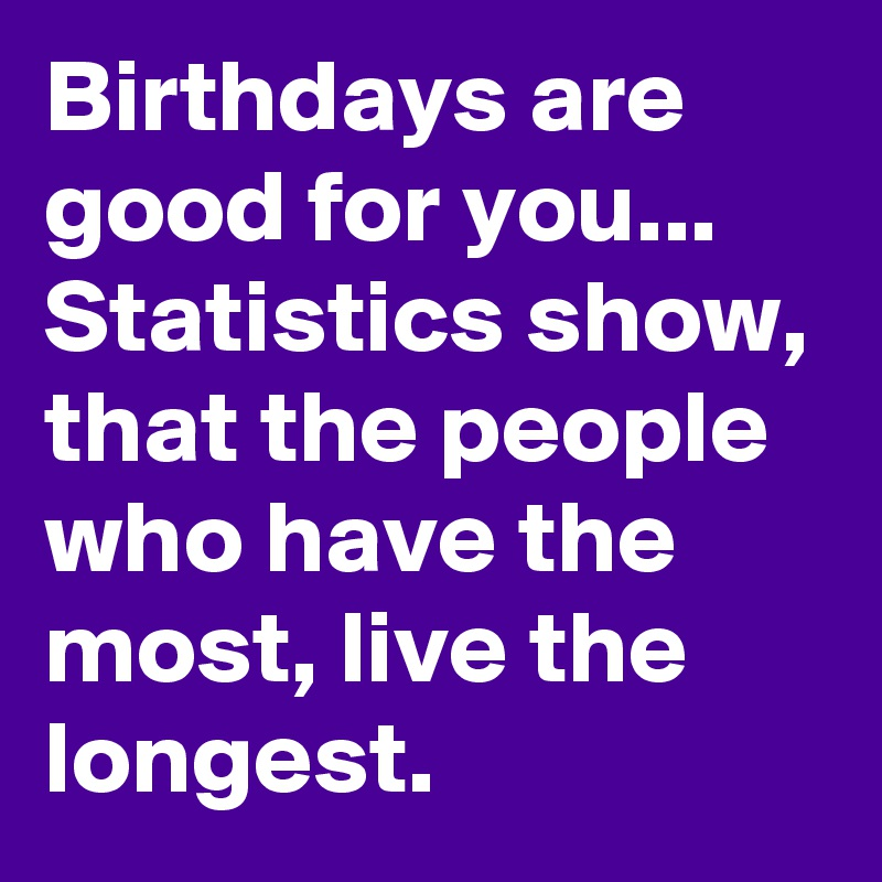 Birthdays are good for you... Statistics show, that the people who have the most, live the longest.