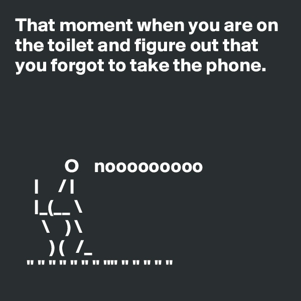 """That moment when you are on the toilet and figure out that you forgot to take the phone.                  O    nooooooooo            /         _(__ \        \    ) \          ) (   /_    """" """" """" """" """" """" """" """""""" """" """" """" """" """""""