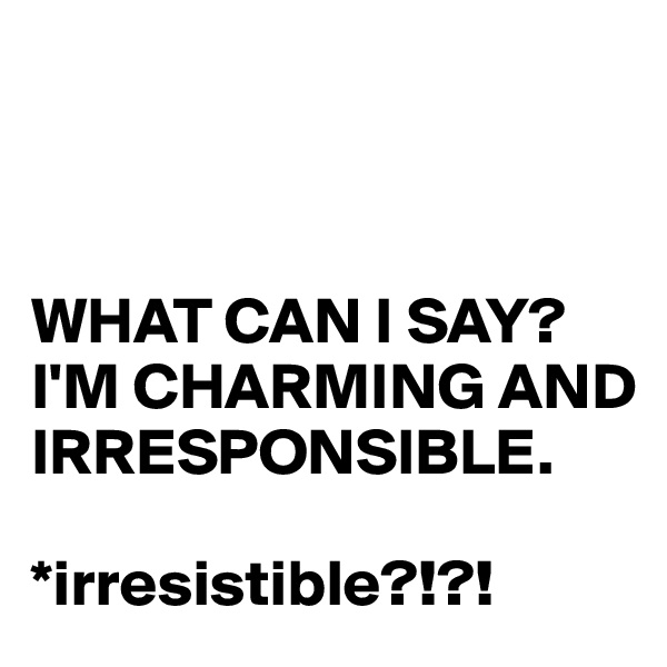 WHAT CAN I SAY? I'M CHARMING AND  IRRESPONSIBLE.  *irresistible?!?!