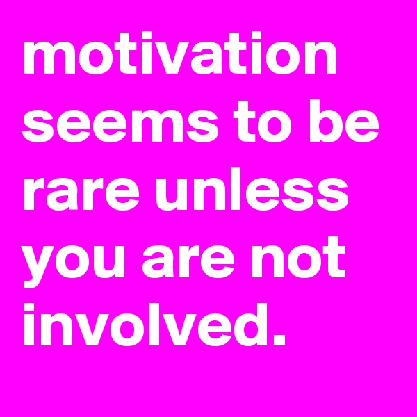 motivation seems to be rare unless you are not involved.