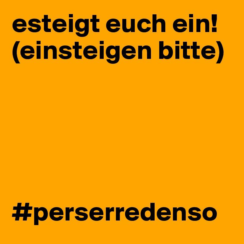 esteigt euch ein! (einsteigen bitte)      #perserredenso