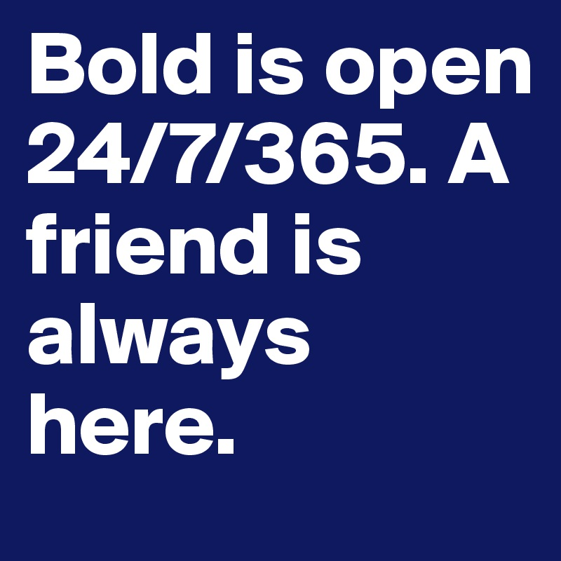 Bold is open 24/7/365. A friend is always here.