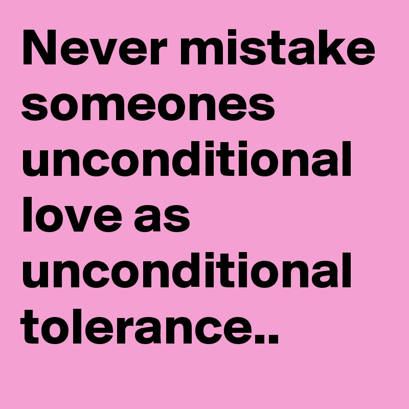 Never mistake someones unconditional love as unconditional tolerance..