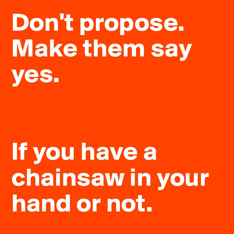 Don T Propose Make Them Say Yes If You Have A Chainsaw In