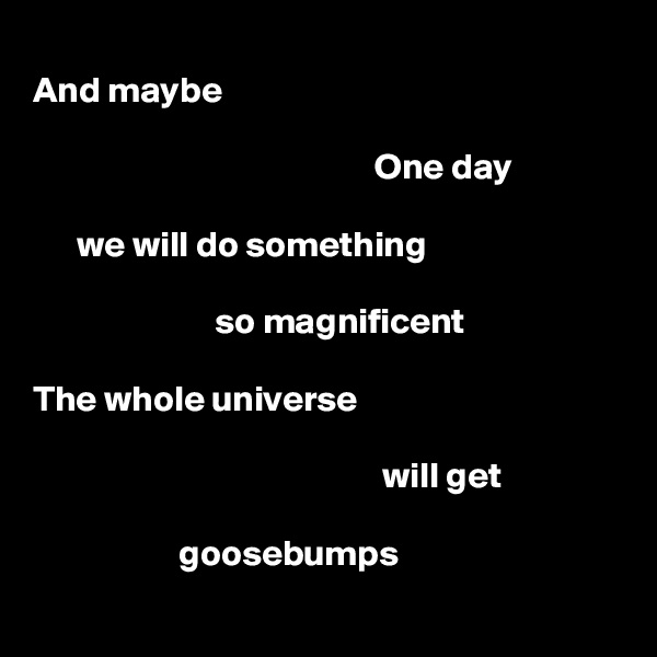 And maybe                                                 One day        we will do something                           so magnificent  The whole universe                                                  will get                      goosebumps