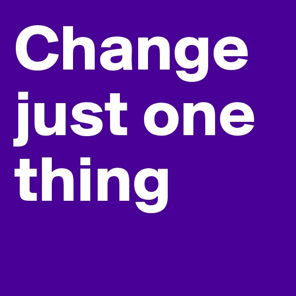 Change just one thing