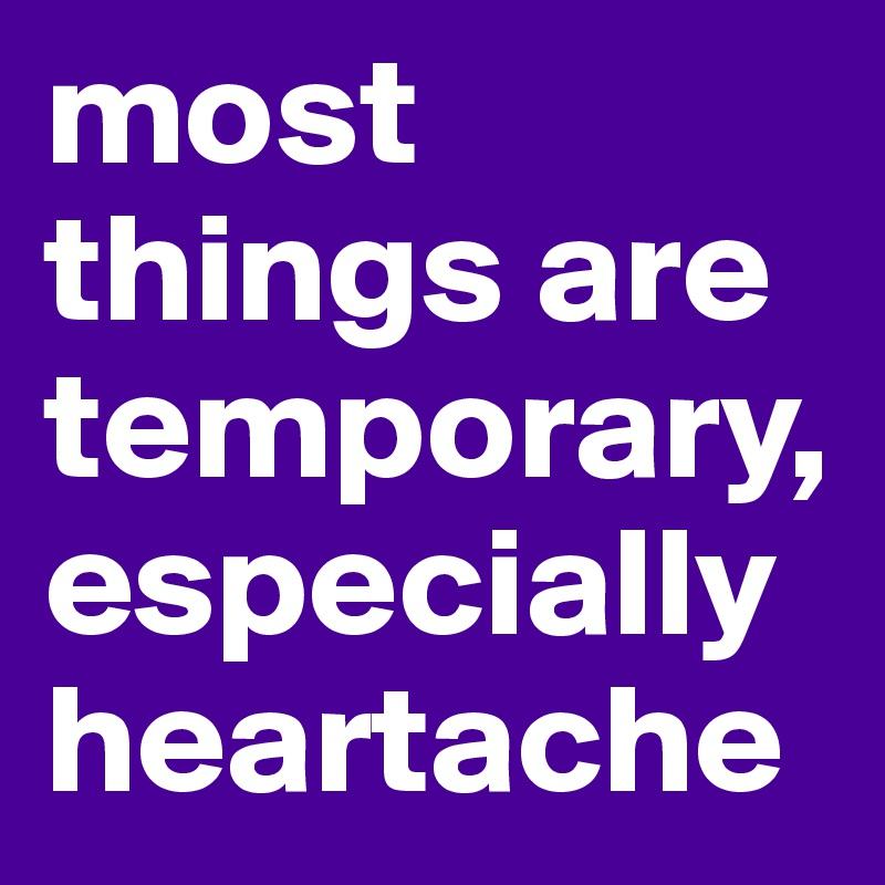 most things are temporary, especially heartache