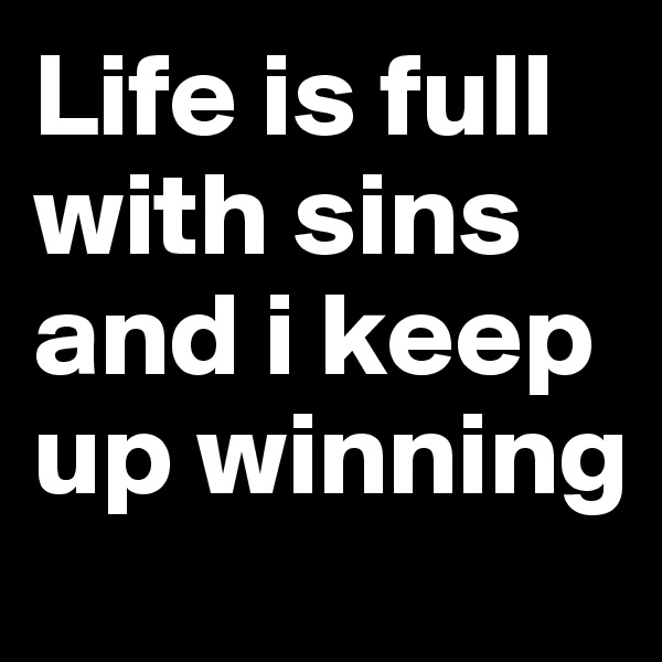 Life is full with sins and i keep up winning
