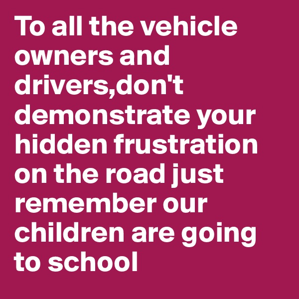 To all the vehicle owners and drivers,don't demonstrate your hidden frustration on the road just remember our children are going to school