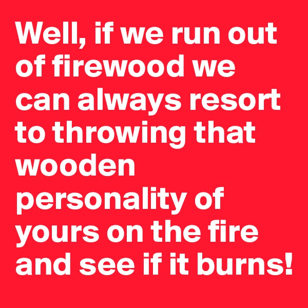 Well, if we run out of firewood we can always resort to throwing that wooden personality of yours on the fire and see if it burns!