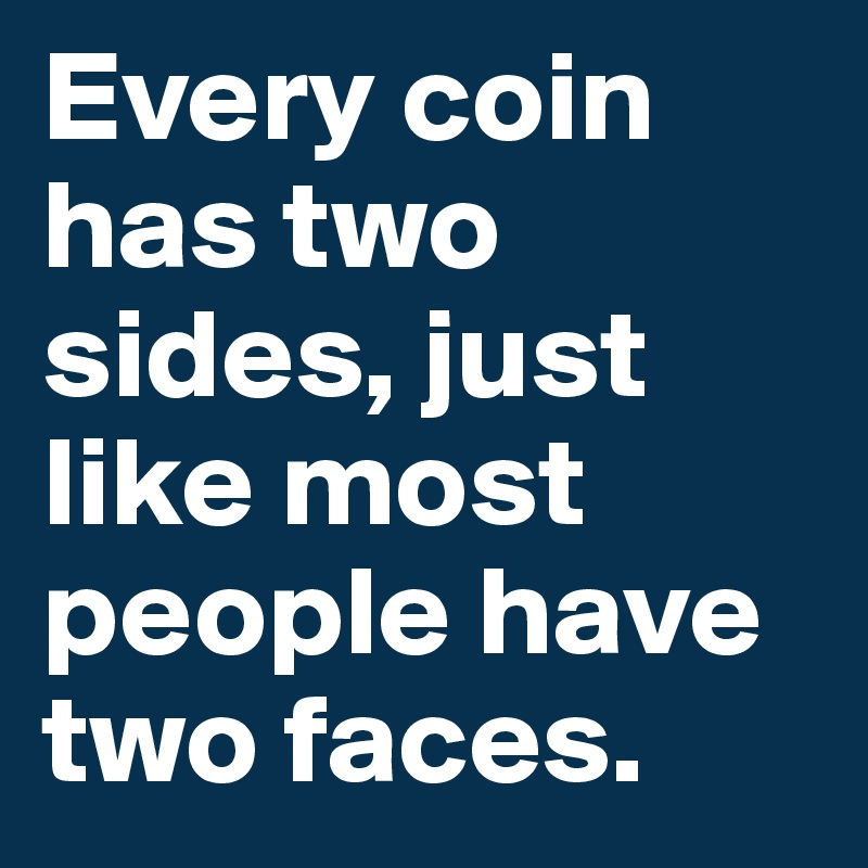 every coin has two faces