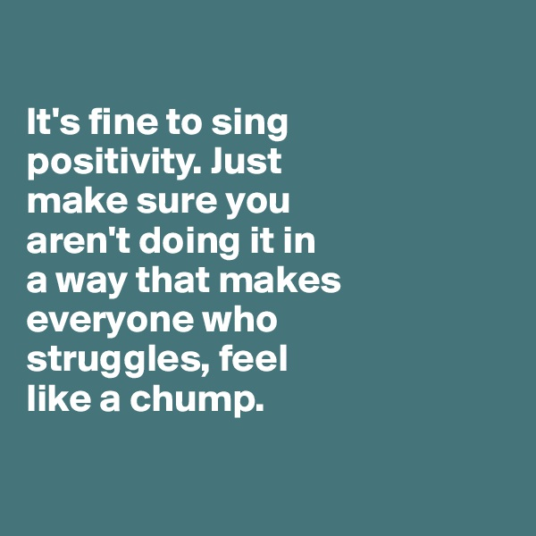 It's fine to sing  positivity. Just  make sure you  aren't doing it in  a way that makes everyone who  struggles, feel  like a chump.