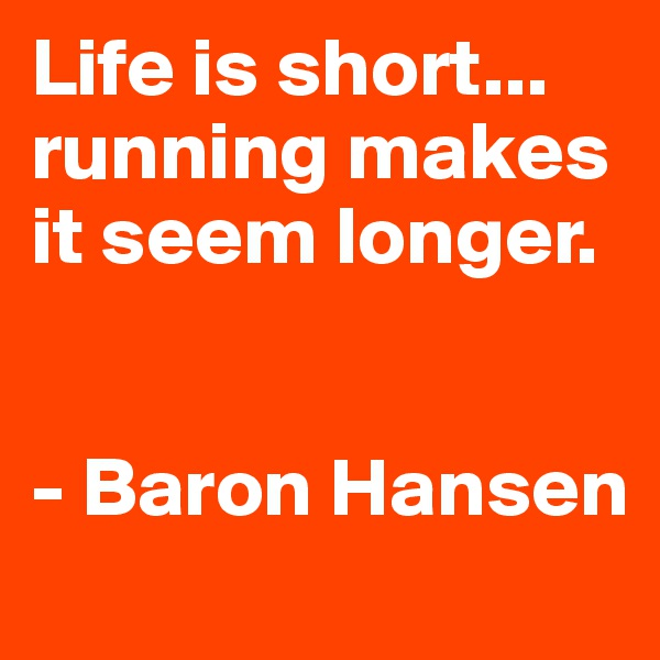 Life is short... running makes it seem longer.   - Baron Hansen