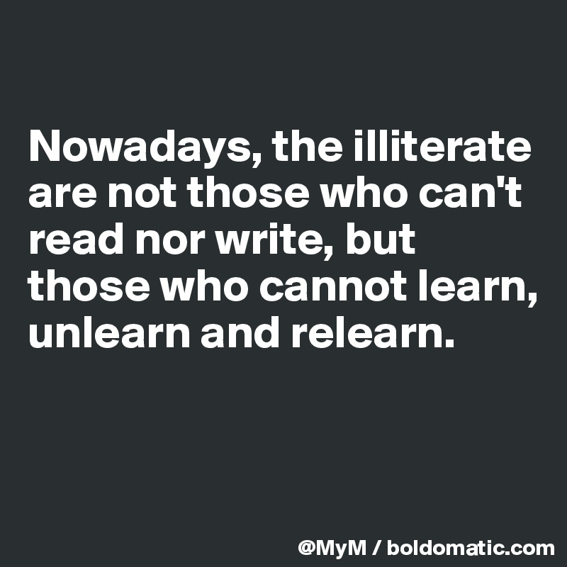Nowadays, the illiterate are not those who can't read nor write, but those who cannot learn, unlearn and relearn.