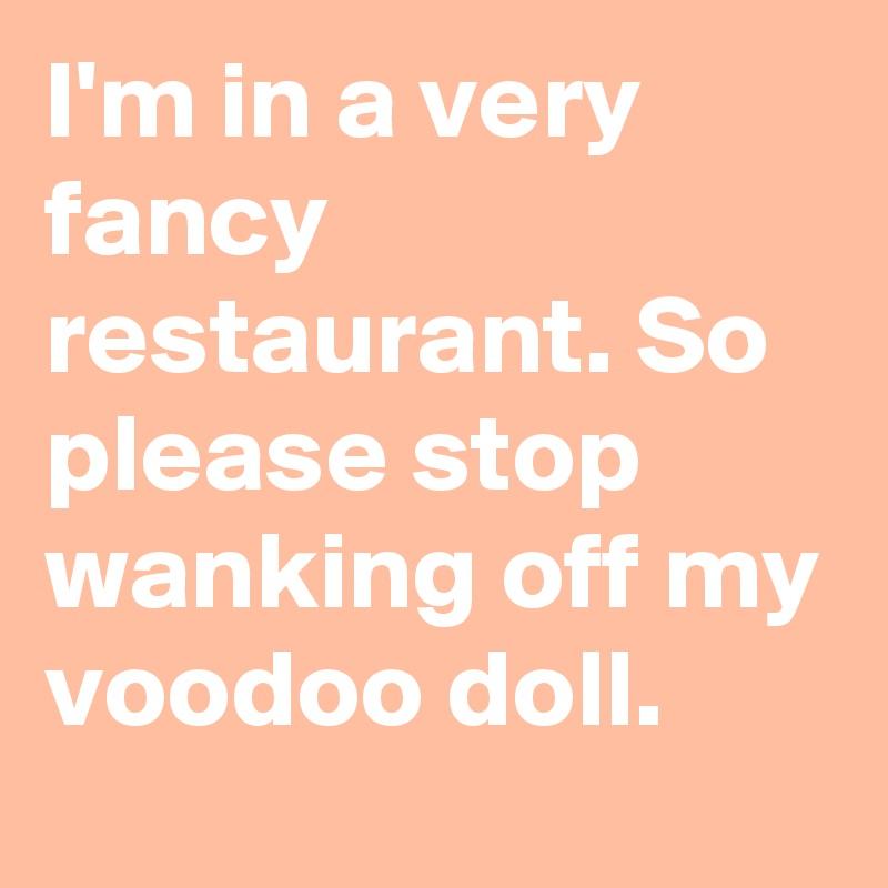 I'm in a very fancy restaurant. So please stop wanking off my voodoo doll.
