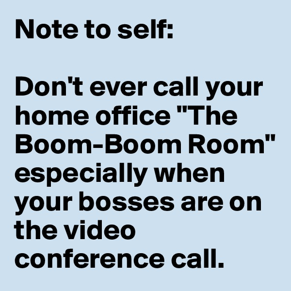 """Note to self:   Don't ever call your home office """"The Boom-Boom Room"""" especially when your bosses are on the video conference call."""