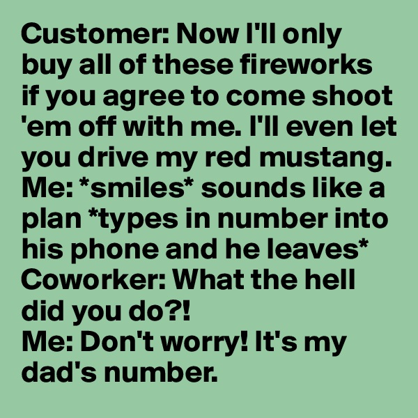 Customer: Now I'll only buy all of these fireworks if you agree to come shoot 'em off with me. I'll even let you drive my red mustang.  Me: *smiles* sounds like a plan *types in number into his phone and he leaves* Coworker: What the hell did you do?!  Me: Don't worry! It's my dad's number.