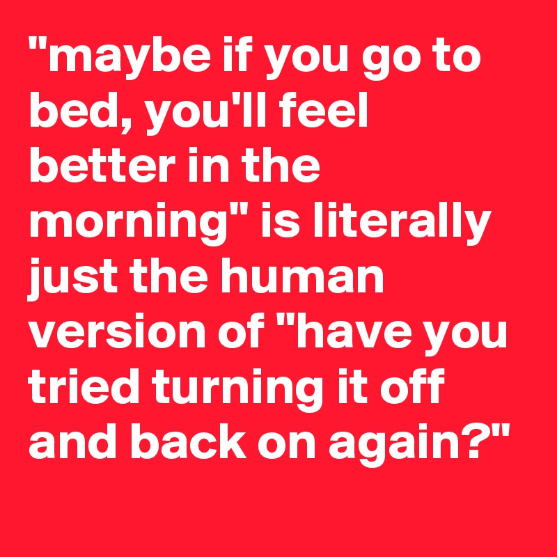 """""""maybe if you go to bed, you'll feel better in the morning"""" is literally just the human version of """"have you tried turning it off and back on again?"""""""