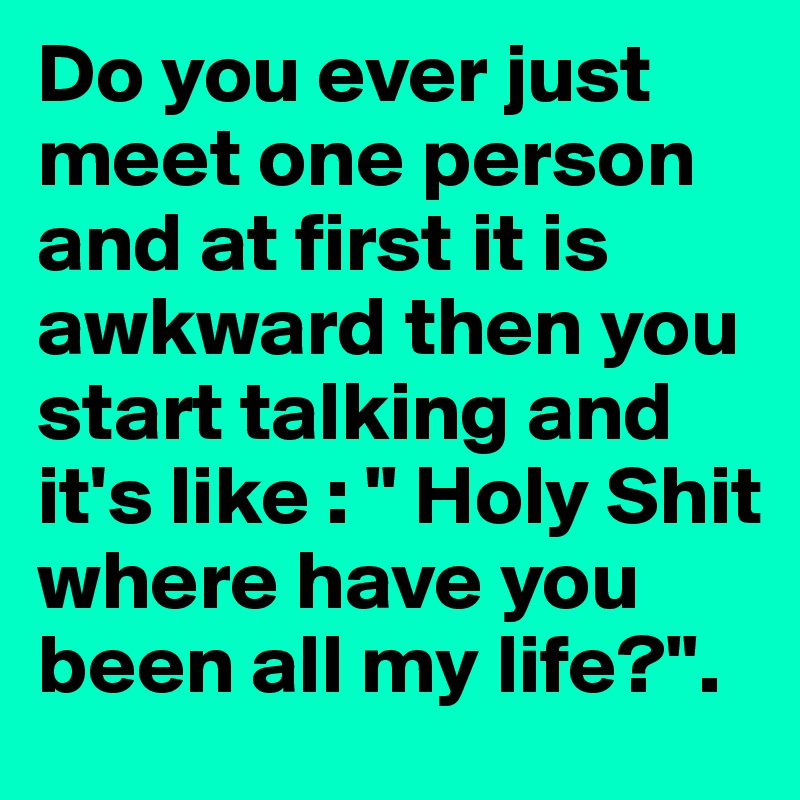 """Do you ever just meet one person and at first it is awkward then you start talking and it's like : """" Holy Shit where have you been all my life?""""."""