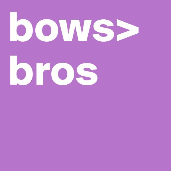 bows>bros