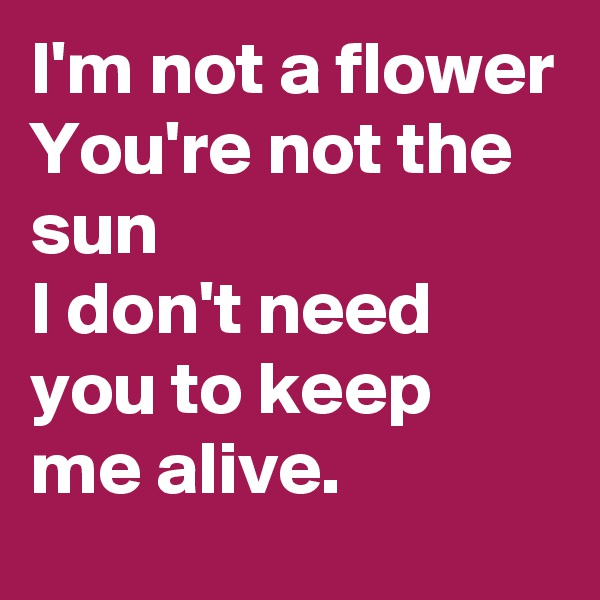 I'm not a flower You're not the sun I don't need you to keep me alive.