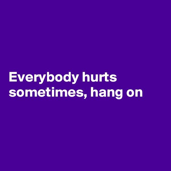Everybody hurts sometimes, hang on