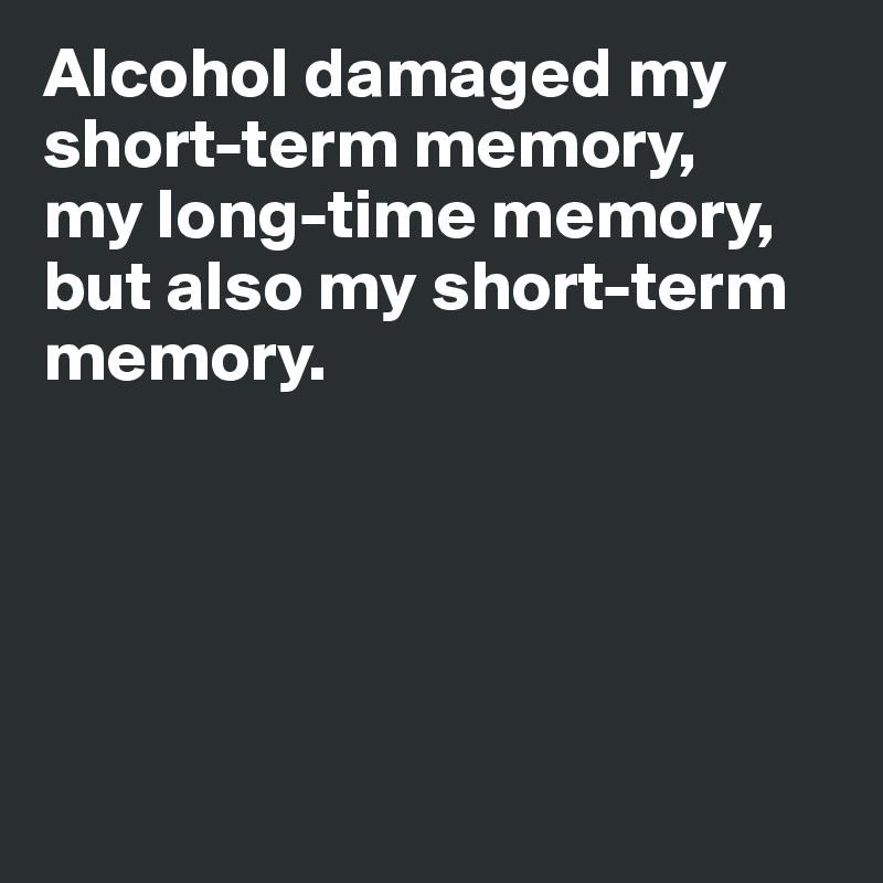 Alcohol damaged my short-term memory,   my long-time memory, but also my short-term memory.