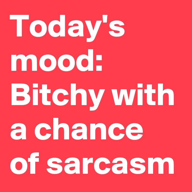 Today's mood:  Bitchy with a chance of sarcasm
