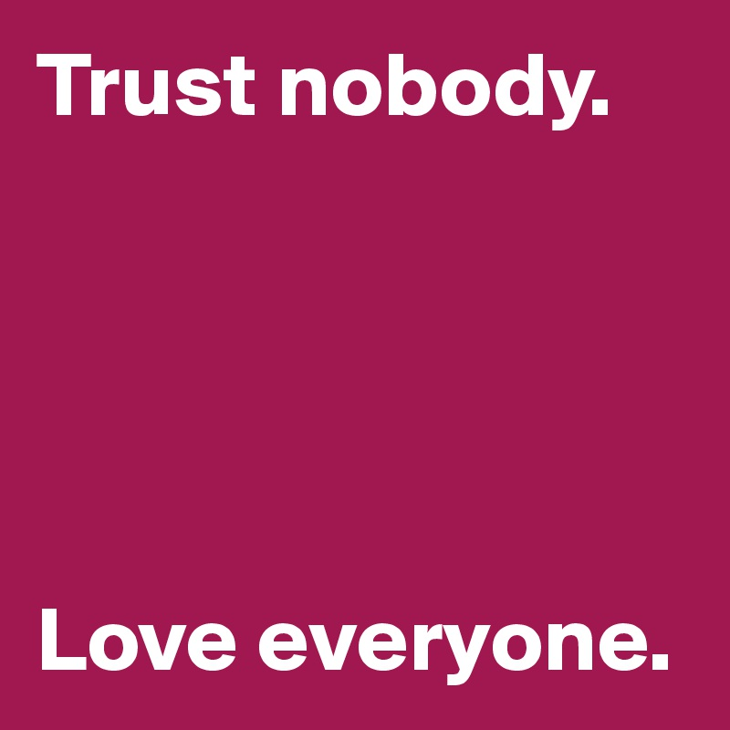 Trust nobody.      Love everyone.