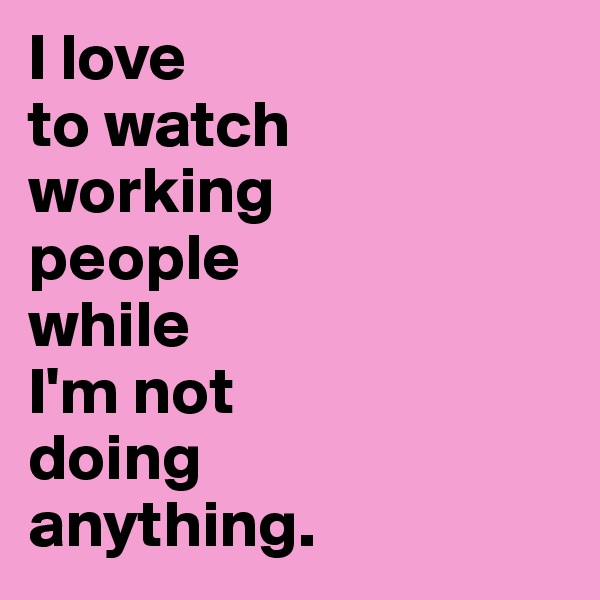 I love  to watch  working  people  while  I'm not  doing  anything.