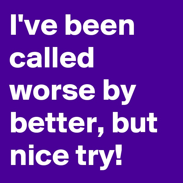 I've been called worse by better, but nice try!