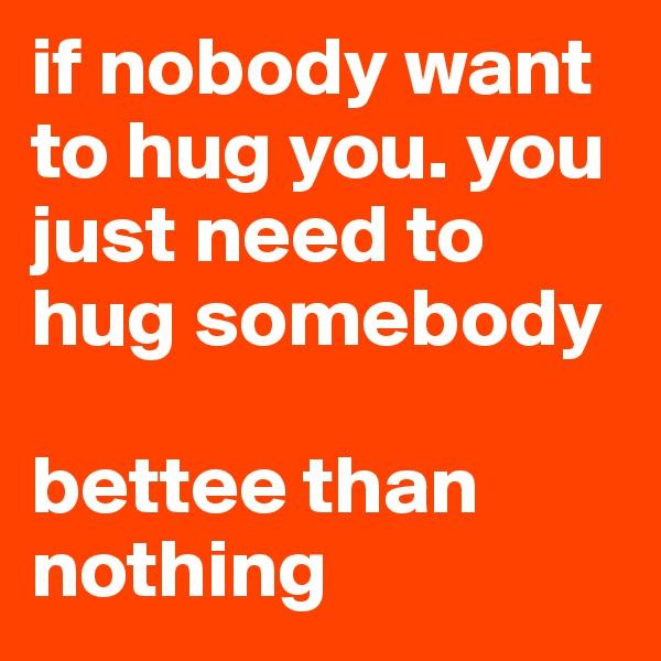 if nobody want to hug you. you just need to hug somebody   bettee than nothing